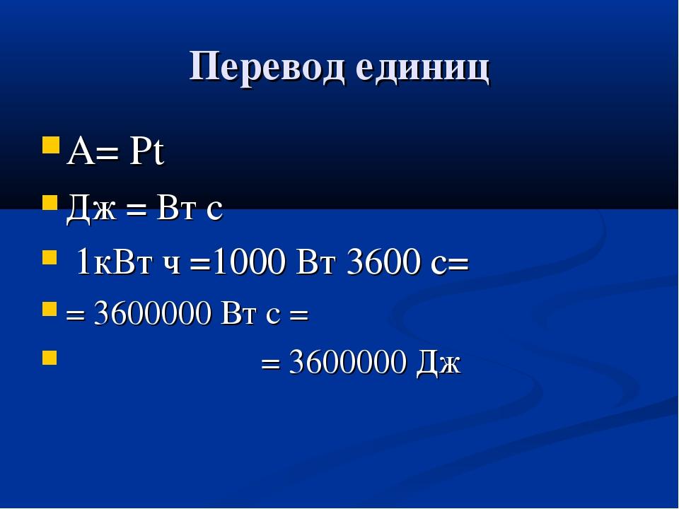 Перевод единиц А= Рt Дж = Вт с 1кВт ч =1000 Вт 3600 с= = 3600000 Вт с = = 360...