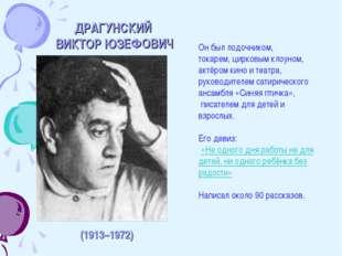 ДРАГУНСКИЙ ВИКТОР ЮЗЕФОВИЧ (1913–1972) Он был лодочником, токарем, цирковым к