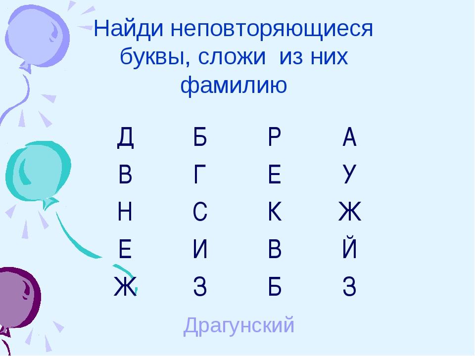 Найди неповторяющиеся буквы, сложи из них фамилию Драгунский