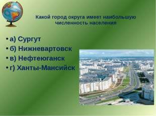 Какой город округа имеет наибольшую численность населения а) Сургут б) Нижнев