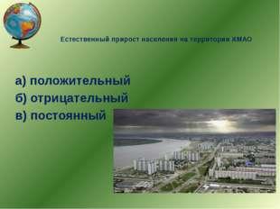 Естественный прирост населения на территории ХМАО а) положительный б) отрицат
