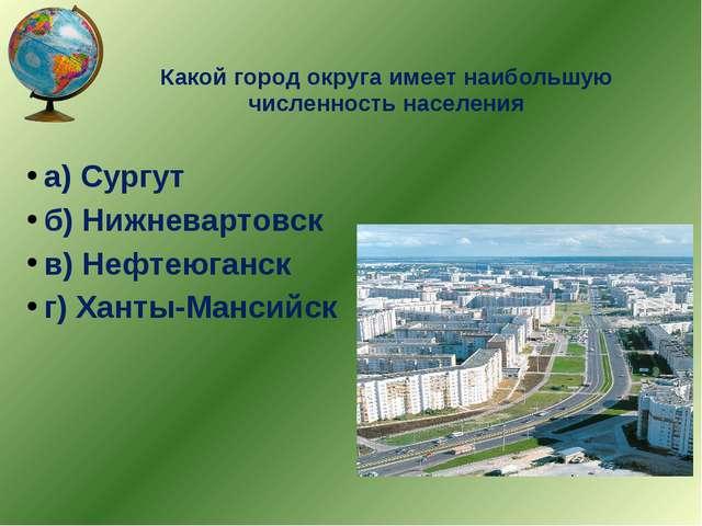 Какой город округа имеет наибольшую численность населения а) Сургут б) Нижнев...
