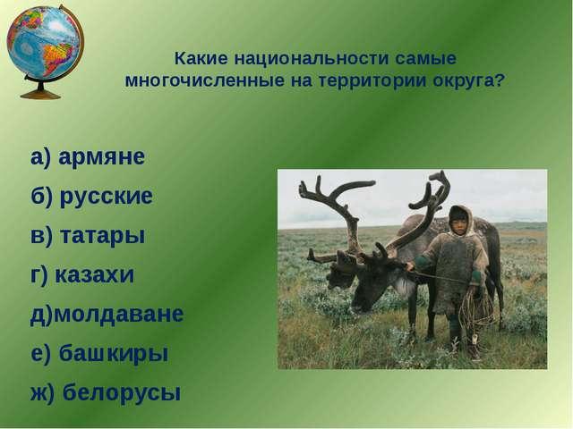 Какие национальности самые многочисленные на территории округа? а) армяне б)...