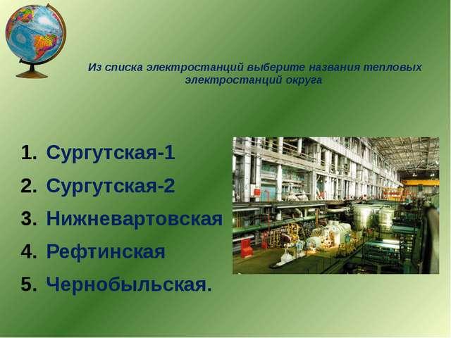 Из списка электростанций выберите названия тепловых электростанций округа Сур...
