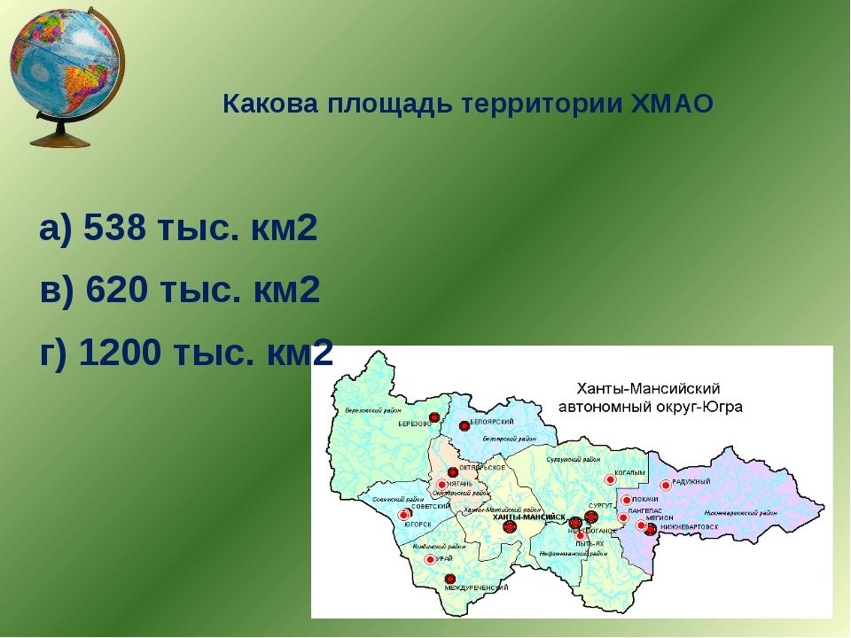 Какова площадь территории ХМАО а) 538 тыс. км2 в) 620 тыс. км2 г) 1200 тыс. км2