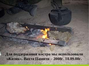Для поддержания костра мы использовали «Кизяк». Вахта Памяти – 2008г. 10.09.0