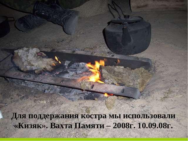 Для поддержания костра мы использовали «Кизяк». Вахта Памяти – 2008г. 10.09.0...