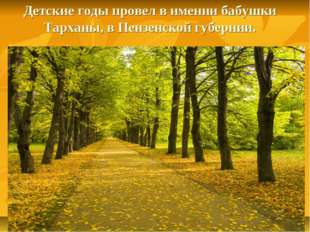 Детские годы провел в имении бабушки Тарханы, в Пензенской губернии.