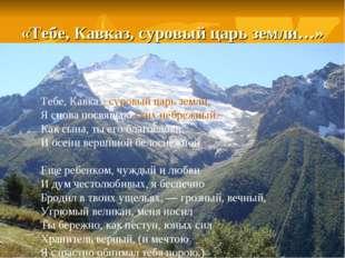 «Тебе, Кавказ, суровый царь земли…» Тебе, Кавказ, суровый царь земли, Я снова