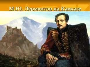 М.Ю. Лермонтов на Кавказе
