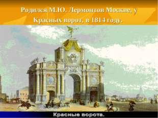 Родился М.Ю. Лермонтов Москве, у Красных ворот, в 1814 году.