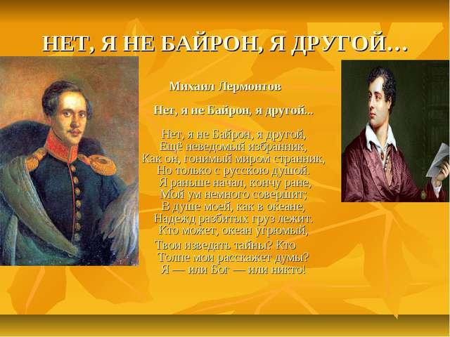 НЕТ, Я НЕ БАЙРОН, Я ДРУГОЙ… Михаил Лермонтов Нет, я не Байрон, я другой... Не...