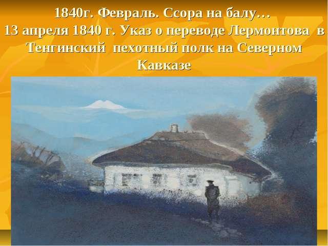 1840г. Февраль. Ссора на балу… 13 апреля 1840 г. Указ о переводе Лермонтова в...