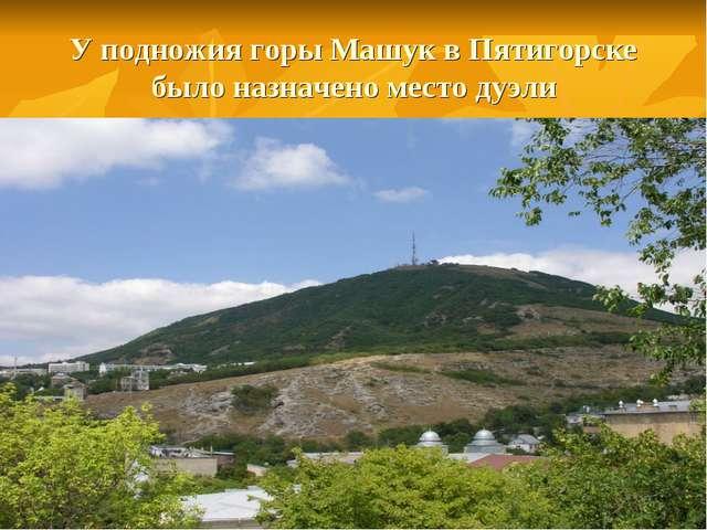 У подножия горы Машук в Пятигорске было назначено место дуэли