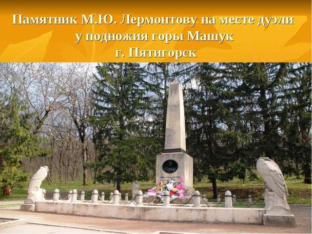 Памятник М.Ю. Лермонтову на месте дуэли у подножия горы Машук г. Пятигорск