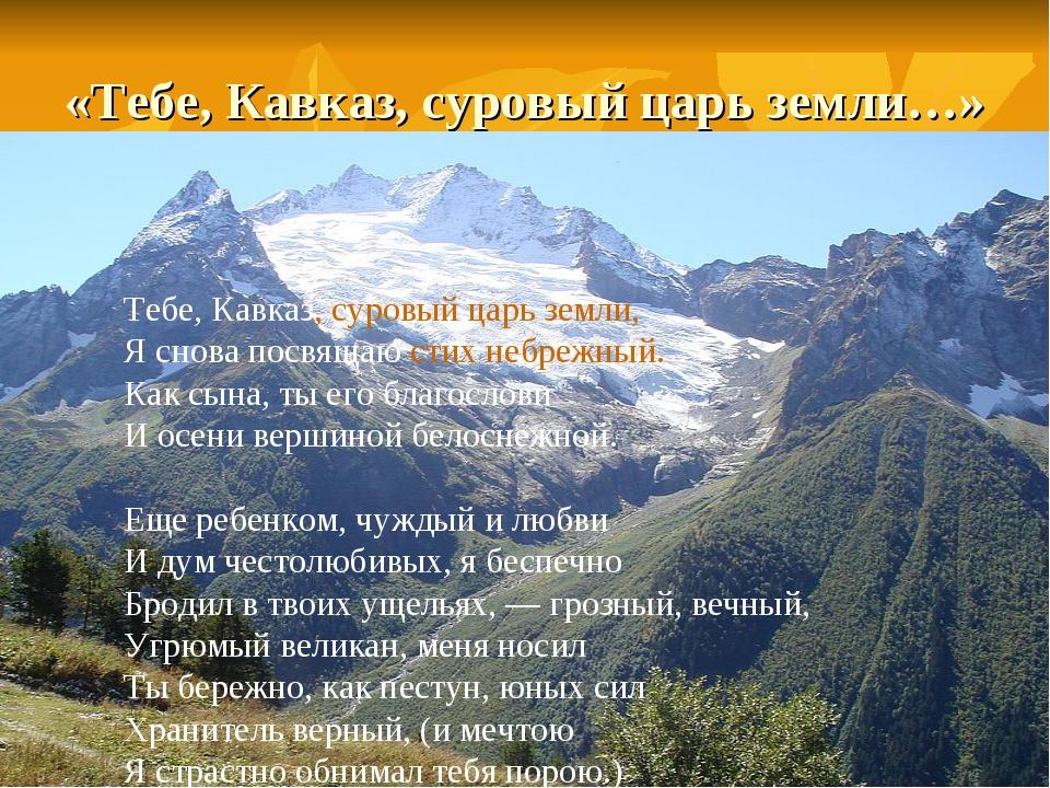 «Тебе, Кавказ, суровый царь земли…» Тебе, Кавказ, суровый царь земли, Я снова...