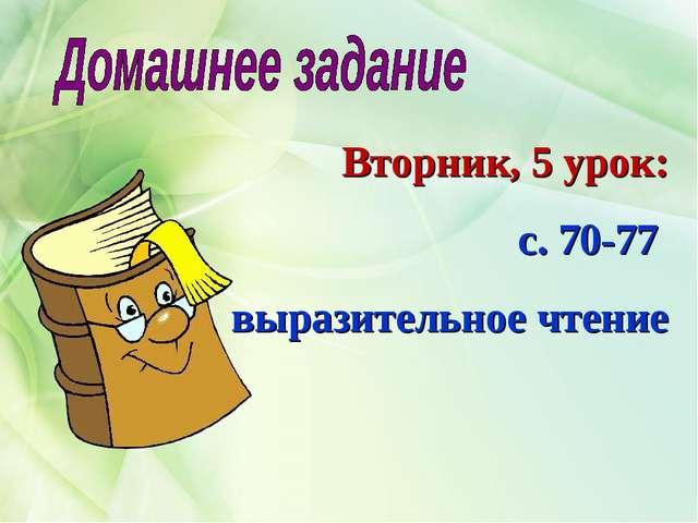 Вторник, 5 урок: с. 70-77 выразительное чтение