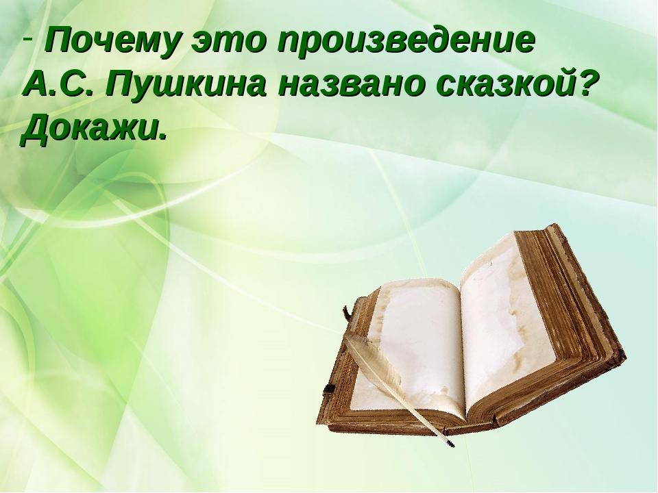 Почему это произведение А.С. Пушкина названо сказкой? Докажи.