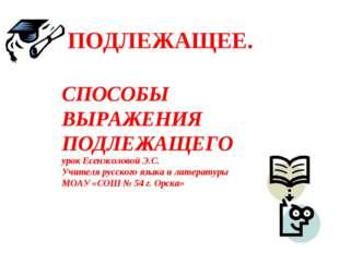 ПОДЛЕЖАЩЕЕ. СПОСОБЫ ВЫРАЖЕНИЯ ПОДЛЕЖАЩЕГО урок Есенжоловой Э.С. Учителя русс
