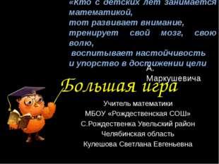 Большая игра Учитель математики МБОУ «Рождественская СОШ» С.Рождественка Увел