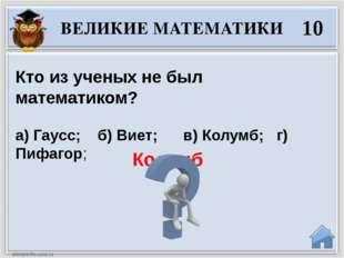 Колумб ВЕЛИКИЕ МАТЕМАТИКИ 10 Кто из ученых не был математиком? а) Гаусс; б