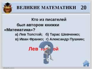 Лев Толстой Кто из писателей был автором книжки «Математика»? а) Лев Толстой