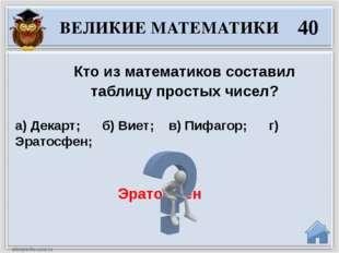 Эратосфен Кто из математиков составил таблицу простых чисел? а) Декарт;  б