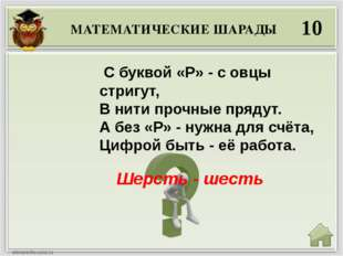 МАТЕМАТИЧЕСКИЕ ШАРАДЫ 10 Шерсть - шесть С буквой «Р» - с овцы стригут, В нит