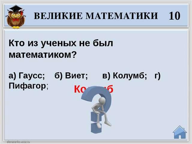 Колумб ВЕЛИКИЕ МАТЕМАТИКИ 10 Кто из ученых не был математиком? а) Гаусс; б...