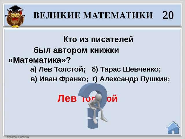 Лев Толстой Кто из писателей был автором книжки «Математика»? а) Лев Толстой...