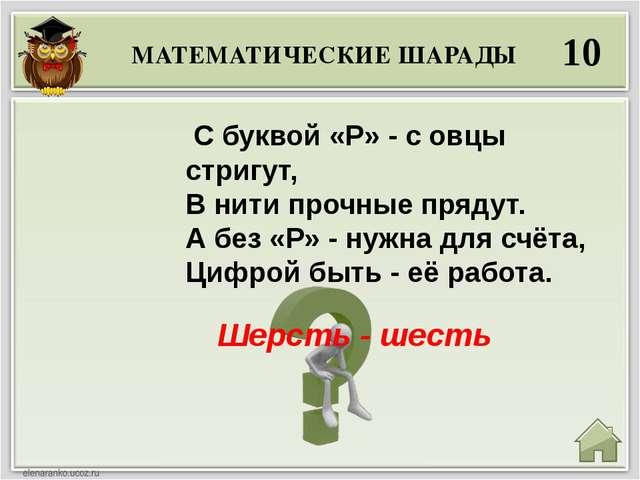 МАТЕМАТИЧЕСКИЕ ШАРАДЫ 10 Шерсть - шесть С буквой «Р» - с овцы стригут, В нит...