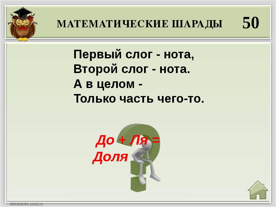 МАТЕМАТИЧЕСКИЕ ШАРАДЫ 50 До + Ля = Доля Первый слог - нота, Второй слог - но...