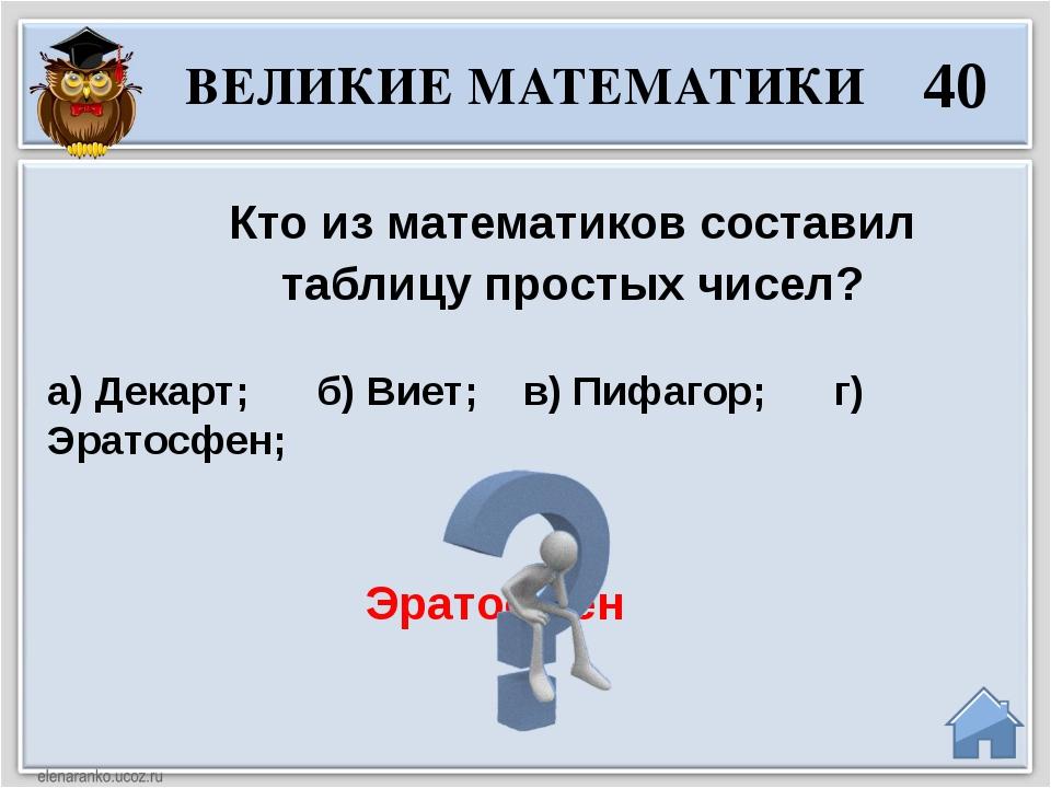 Эратосфен Кто из математиков составил таблицу простых чисел? а) Декарт;  б...
