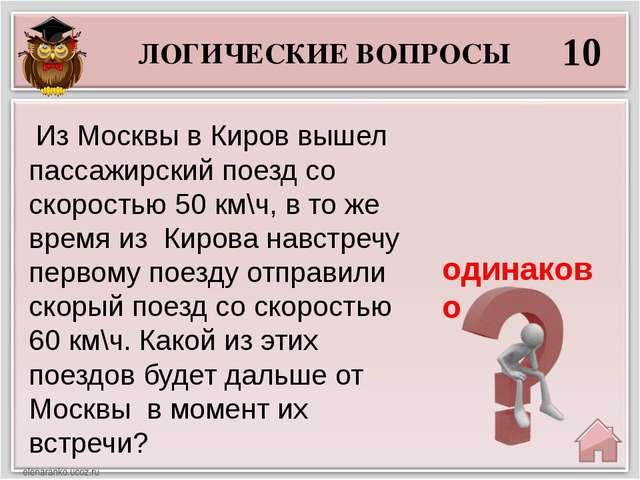 ЛОГИЧЕСКИЕ ВОПРОСЫ 10 одинаково Из Москвы в Киров вышел пассажирский поезд с...