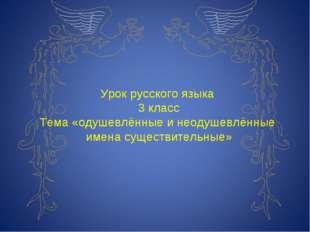 Урок русского языка 3 класс Тема «одушевлённые и неодушевлённые имена существ