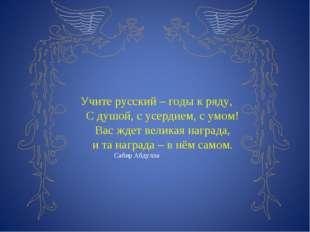 Учите русский – годы к ряду, С душой, с усердием, с умом! Вас ждет великая н