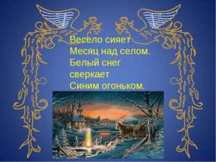 Весело сияет Месяц над селом. Белый снег сверкает Синим огоньком. И. Суриков