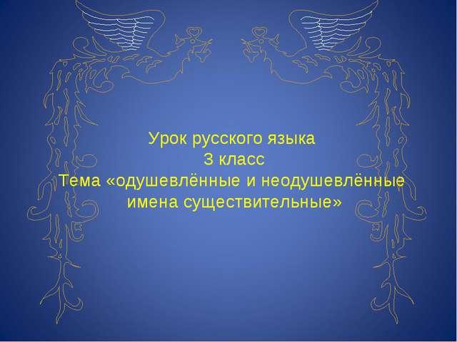 Урок русского языка 3 класс Тема «одушевлённые и неодушевлённые имена существ...