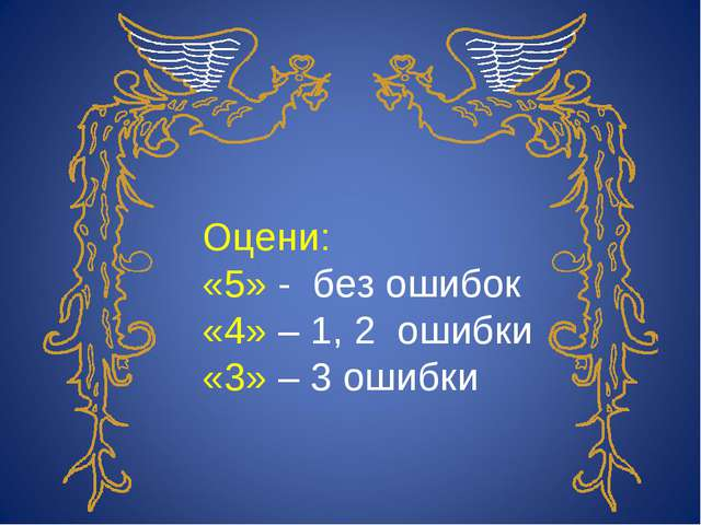 Оцени: «5» - без ошибок «4» – 1, 2 ошибки «3» – 3 ошибки