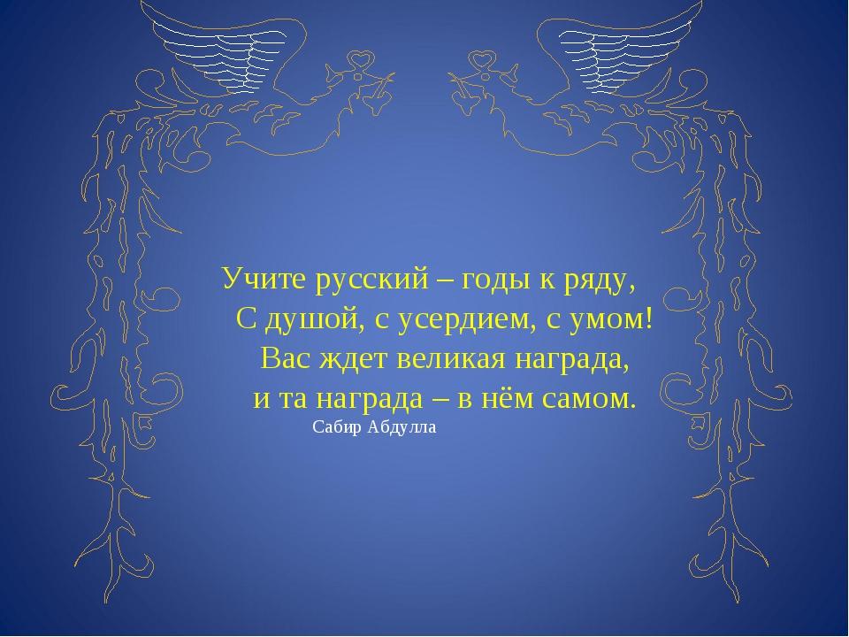 Учите русский – годы к ряду, С душой, с усердием, с умом! Вас ждет великая н...