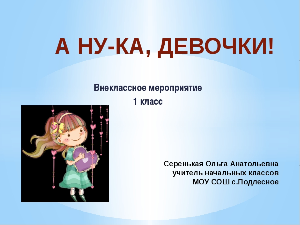 Внеклассное мероприятие 1 класс А НУ-КА, ДЕВОЧКИ! Серенькая Ольга Анатольевна...