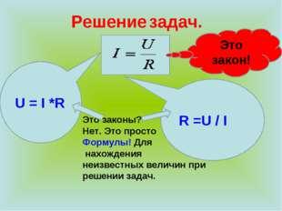 Решение задач. R =U / I U = I *R Это законы? Нет. Это просто Формулы! Для нах