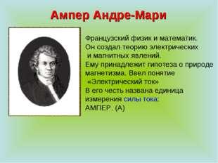 Ампер Андре-Мари Французский физик и математик. Он создал теорию электрически