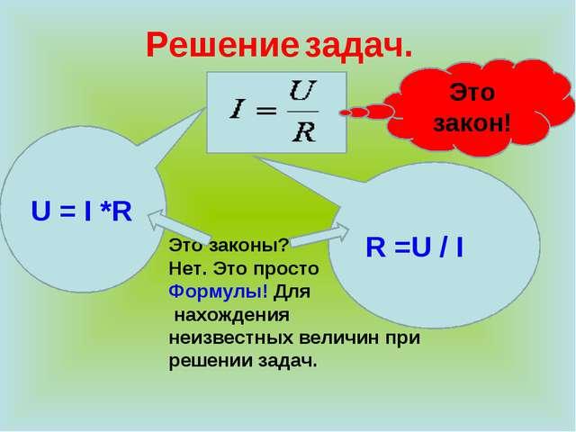 Решение задач. R =U / I U = I *R Это законы? Нет. Это просто Формулы! Для нах...