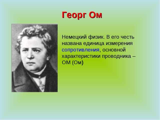 Георг Ом Немецкий физик. В его честь названа единица измерения сопротивления,...
