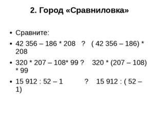 2. Город «Сравниловка» Сравните: 42356 – 186 * 208 ? ( 42356 – 186) * 208 3