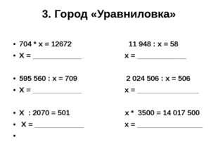 3. Город «Уравниловка» 704 * х = 12672 11948 : х = 58 Х = ____________ х = _