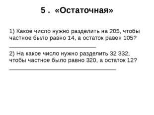5 . «Остаточная» 1) Какое число нужно разделить на 205, чтобы частное было ра