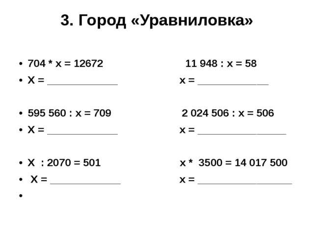 3. Город «Уравниловка» 704 * х = 12672 11948 : х = 58 Х = ____________ х = _...