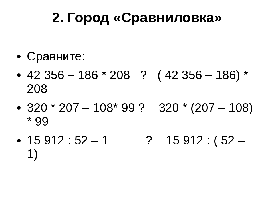 2. Город «Сравниловка» Сравните: 42356 – 186 * 208 ? ( 42356 – 186) * 208 3...
